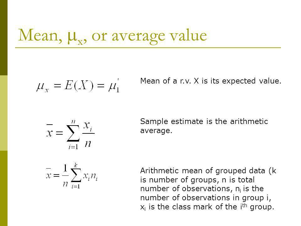 Mean, x, or average value Mean of a r.v. X is its expected value. Sample estimate is the arithmetic average. Arithmetic mean of grouped data (k is num