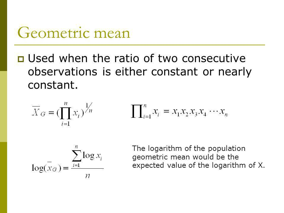 Geometric mean Used when the ratio of two consecutive observations is either constant or nearly constant. The logarithm of the population geometric me
