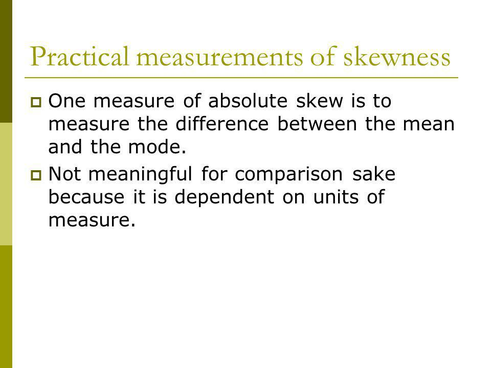 Practical measurements of skewness One measure of absolute skew is to measure the difference between the mean and the mode. Not meaningful for compari