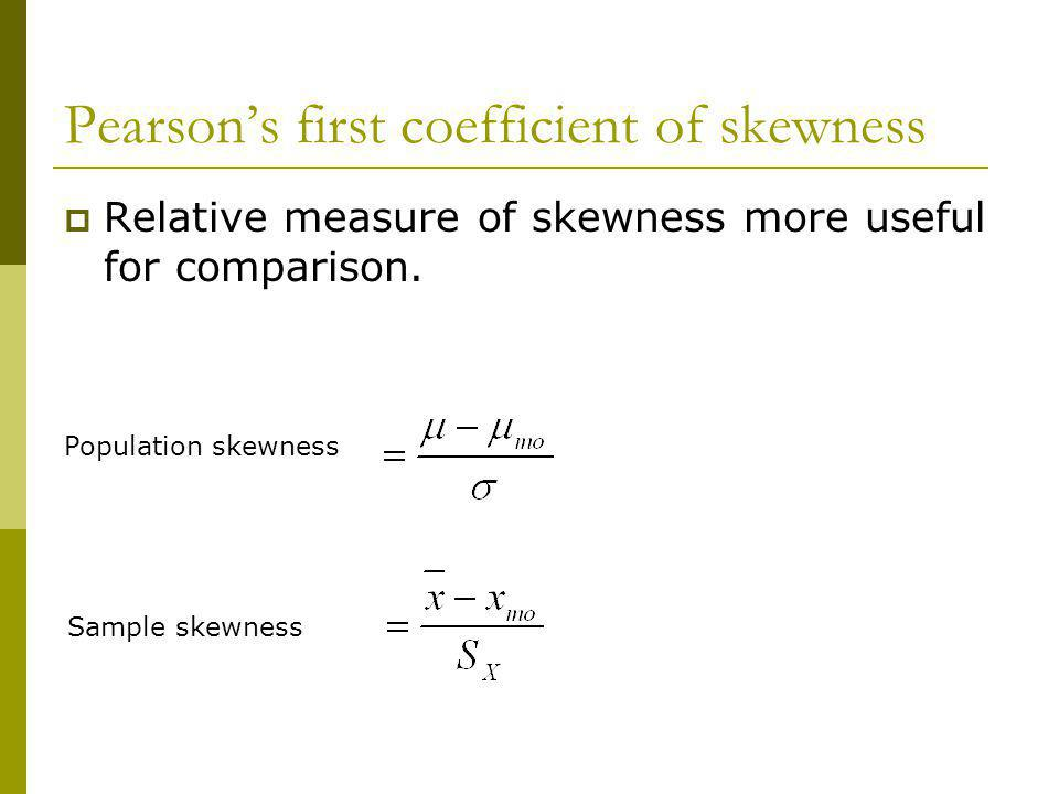 Pearsons first coefficient of skewness Relative measure of skewness more useful for comparison. Population skewness Sample skewness