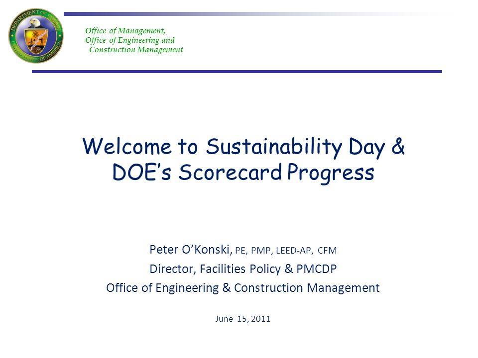 Office of Management, Office of Engineering and Construction Management Welcome to Sustainability Day & DOEs Scorecard Progress Peter OKonski, PE, PMP, LEED-AP, CFM Director, Facilities Policy & PMCDP Office of Engineering & Construction Management June 15, 2011