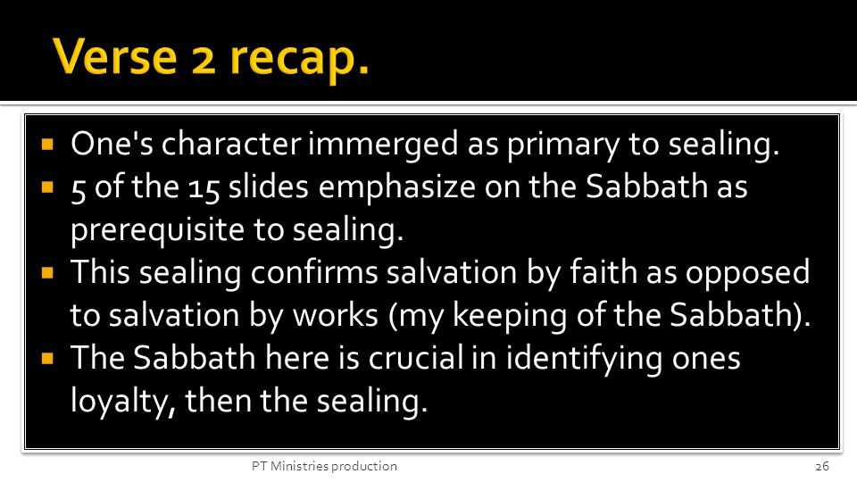 One's character immerged as primary to sealing. 5 of the 15 slides emphasize on the Sabbath as prerequisite to sealing. This sealing confirms salvatio