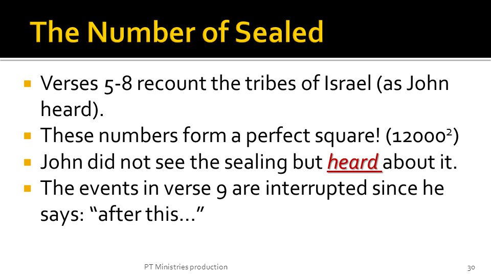 Verses 5-8 recount the tribes of Israel (as John heard). These numbers form a perfect square! (12000 2 ) heard John did not see the sealing but heard