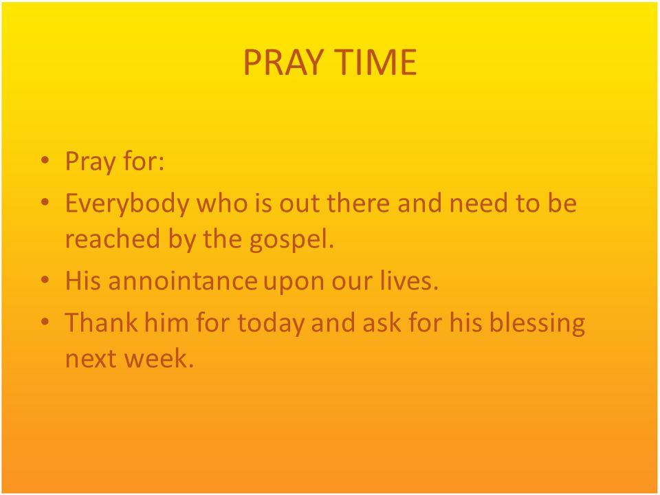 PRAY TIME Pray for: Everybody who is out there and need to be reached by the gospel. His annointance upon our lives. Thank him for today and ask for h
