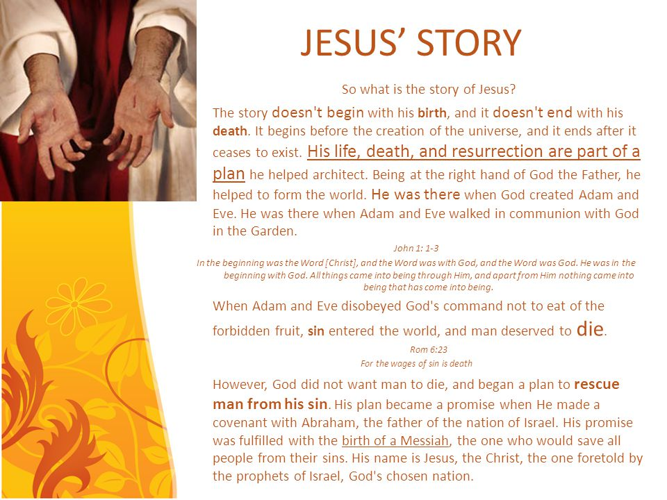 JESUS STORY So what is the story of Jesus? The story doesn't begin with his birth, and it doesn't end with his death. It begins before the creation of