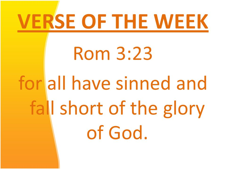 VERSE OF THE WEEK Rom 3:23 for all have sinned and fall short of the glory of God.