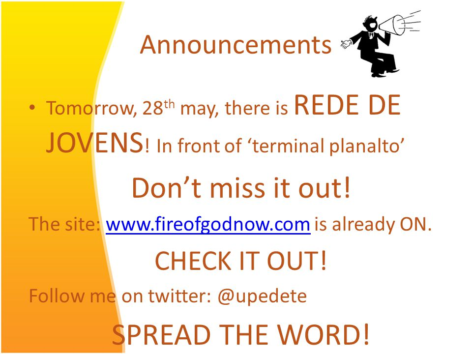 Announcements Tomorrow, 28 th may, there is REDE DE JOVENS ! In front of terminal planalto Dont miss it out! The site: www.fireofgodnow.com is already