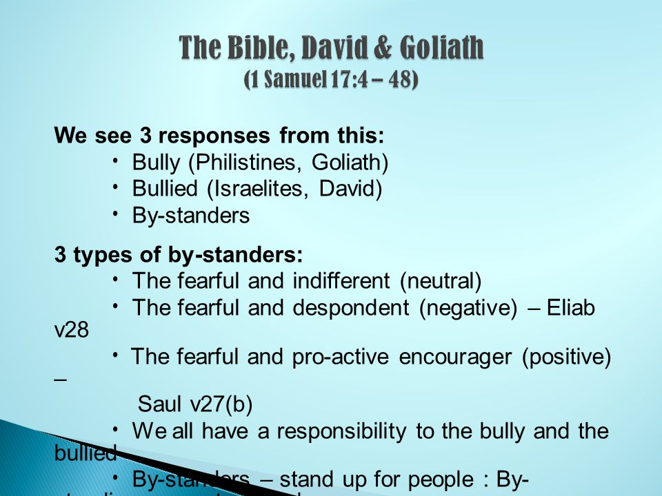 We see 3 responses from this: Bully (Philistines, Goliath) Bullied (Israelites, David) By-standers 3 types of by-standers: The fearful and indifferent