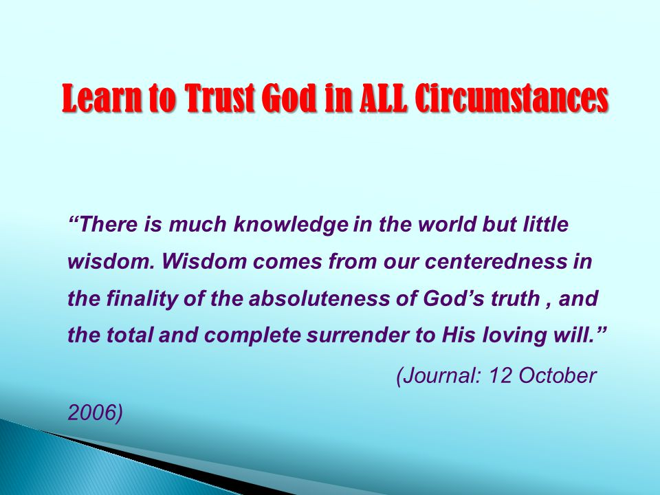 Learn to Trust God in ALL Circumstances There is much knowledge in the world but little wisdom.