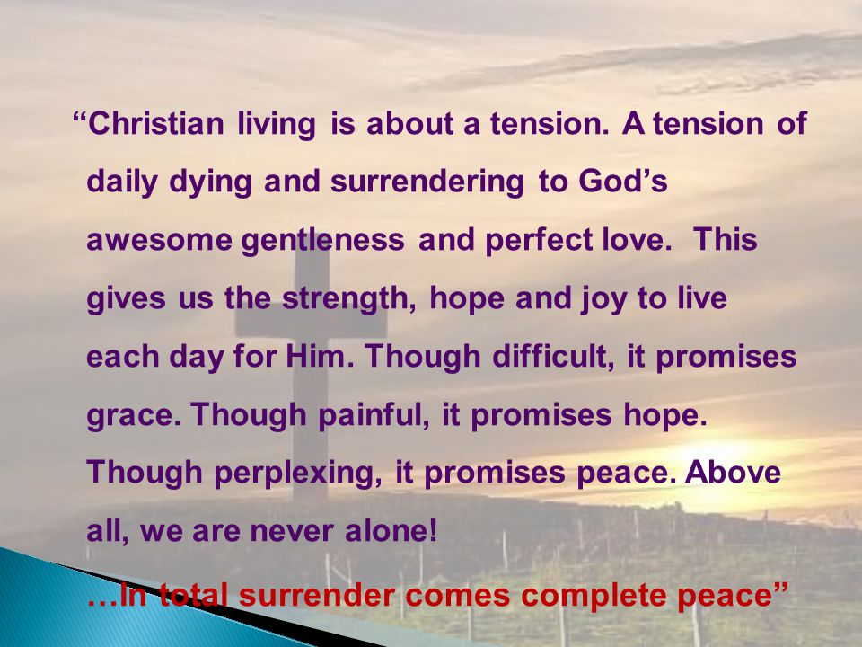 Christian living is about a tension. A tension of daily dying and surrendering to Gods awesome gentleness and perfect love. This gives us the strength