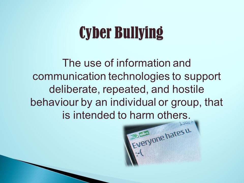 The use of information and communication technologies to support deliberate, repeated, and hostile behaviour by an individual or group, that is intended to harm others.