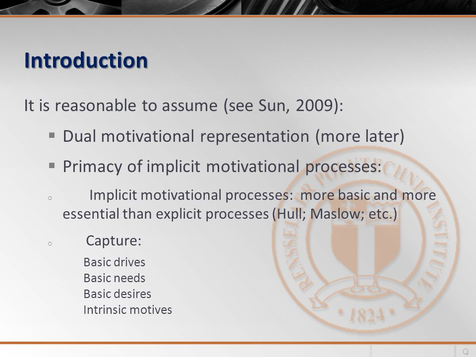 Introduction It is reasonable to assume (see Sun, 2009): Dual motivational representation (more later) Primacy of implicit motivational processes: o Implicit motivational processes: more basic and more essential than explicit processes (Hull; Maslow; etc.) o Capture: Basic drives Basic needs Basic desires Intrinsic motives Q
