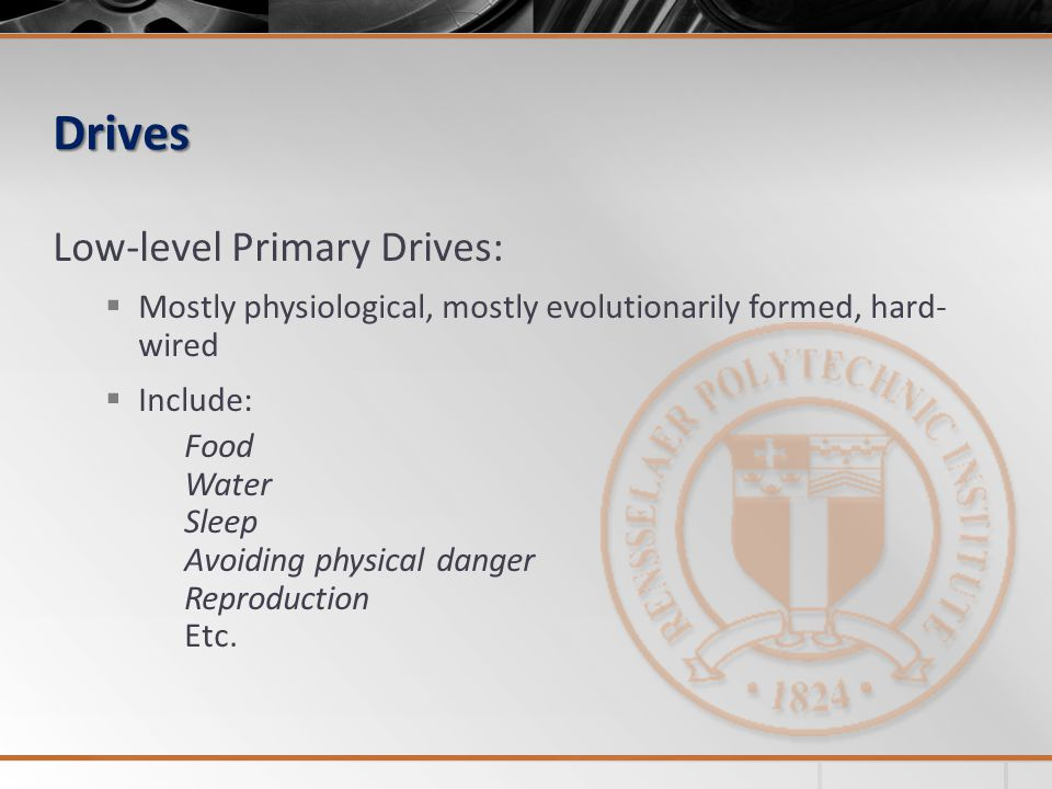 Drives Low-level Primary Drives: Mostly physiological, mostly evolutionarily formed, hard- wired Include: Food Water Sleep Avoiding physical danger Reproduction Etc.