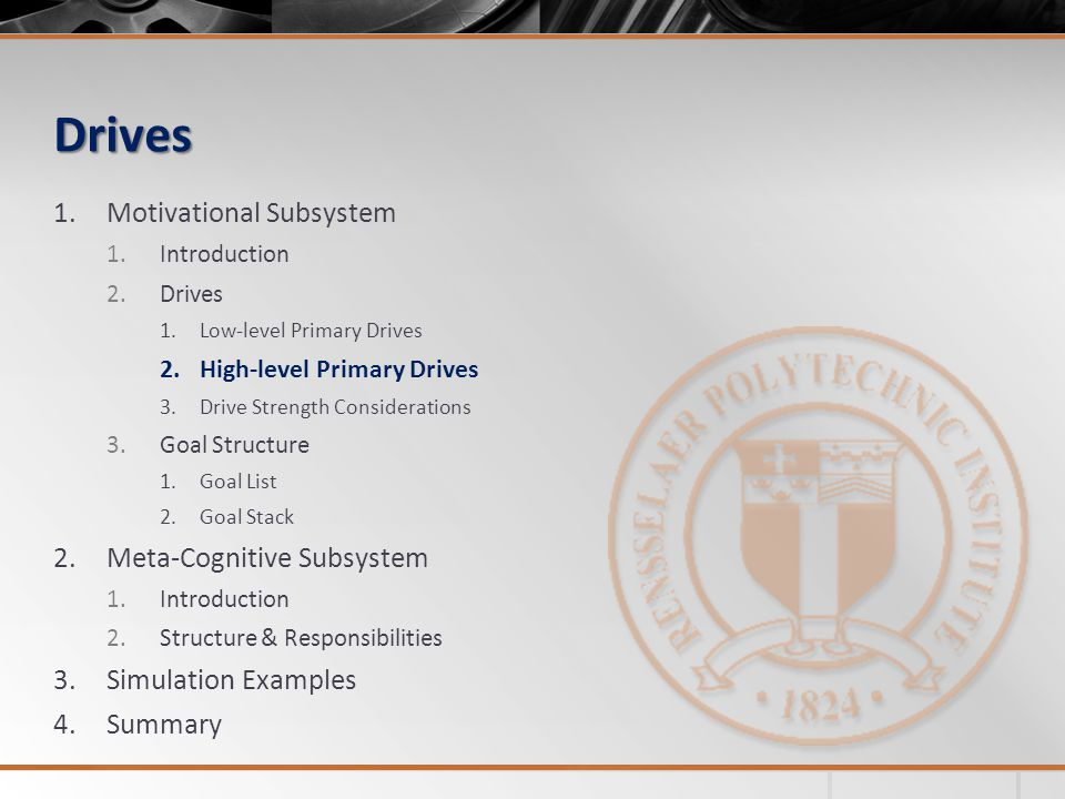 Drives 1.Motivational Subsystem 1.Introduction 2.Drives 1.Low-level Primary Drives 2.High-level Primary Drives 3.Drive Strength Considerations 3.Goal Structure 1.Goal List 2.Goal Stack 2.Meta-Cognitive Subsystem 1.Introduction 2.Structure & Responsibilities 3.Simulation Examples 4.Summary