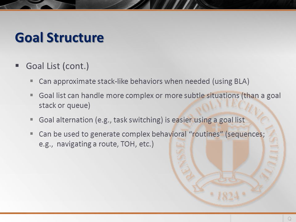 Goal Structure Goal List (cont.) Can approximate stack-like behaviors when needed (using BLA) Goal list can handle more complex or more subtle situations (than a goal stack or queue) Goal alternation (e.g., task switching) is easier using a goal list Can be used to generate complex behavioral routines (sequences; e.g., navigating a route, TOH, etc.) Q
