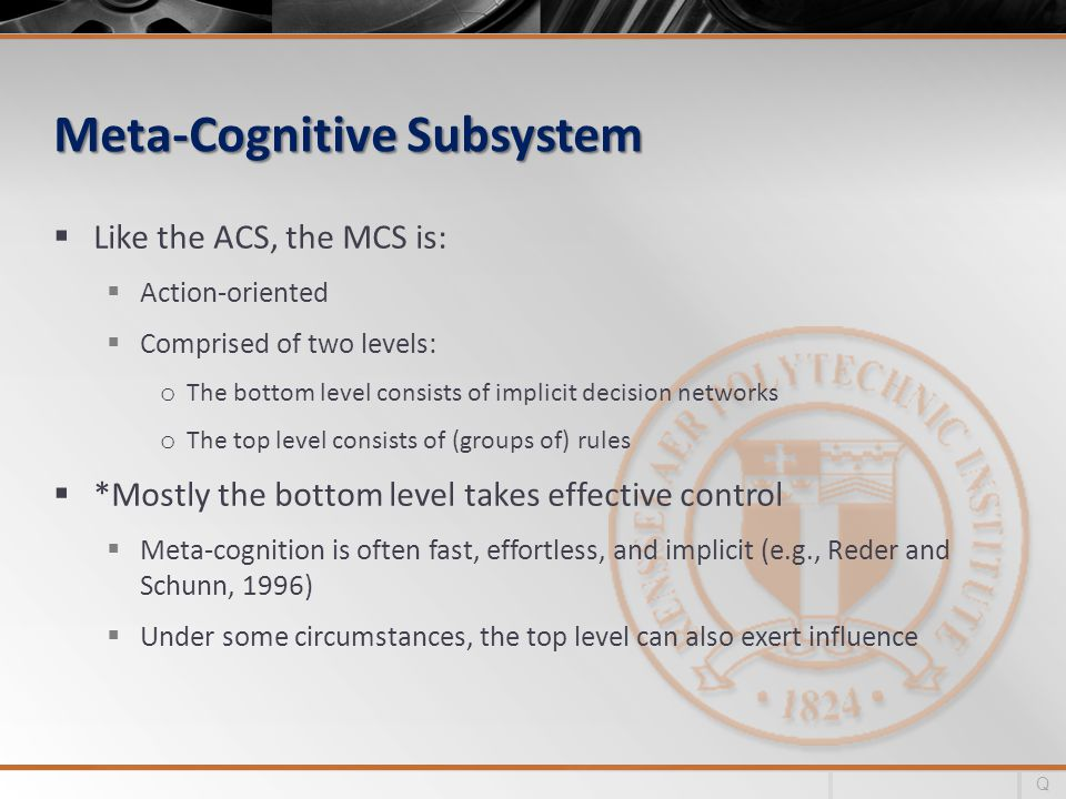 Meta-Cognitive Subsystem Like the ACS, the MCS is: Action-oriented Comprised of two levels: o The bottom level consists of implicit decision networks o The top level consists of (groups of) rules *Mostly the bottom level takes effective control Meta-cognition is often fast, effortless, and implicit (e.g., Reder and Schunn, 1996) Under some circumstances, the top level can also exert influence Q