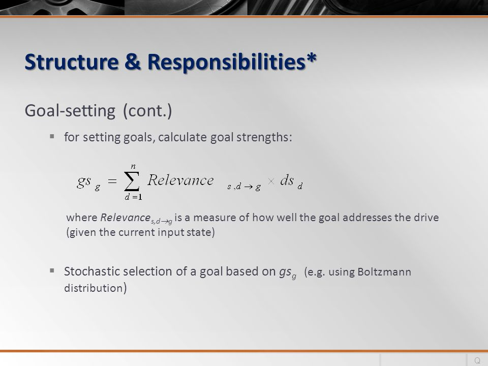 Structure & Responsibilities* Goal-setting (cont.) for setting goals, calculate goal strengths: Stochastic selection of a goal based on gs g (e.g.