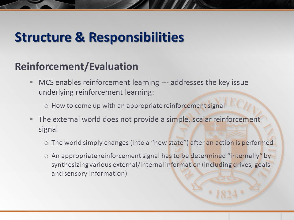 Structure & Responsibilities Reinforcement/Evaluation MCS enables reinforcement learning --- addresses the key issue underlying reinforcement learning: o How to come up with an appropriate reinforcement signal The external world does not provide a simple, scalar reinforcement signal o The world simply changes (into a new state) after an action is performed o An appropriate reinforcement signal has to be determined internally by synthesizing various external/internal information (including drives, goals and sensory information)