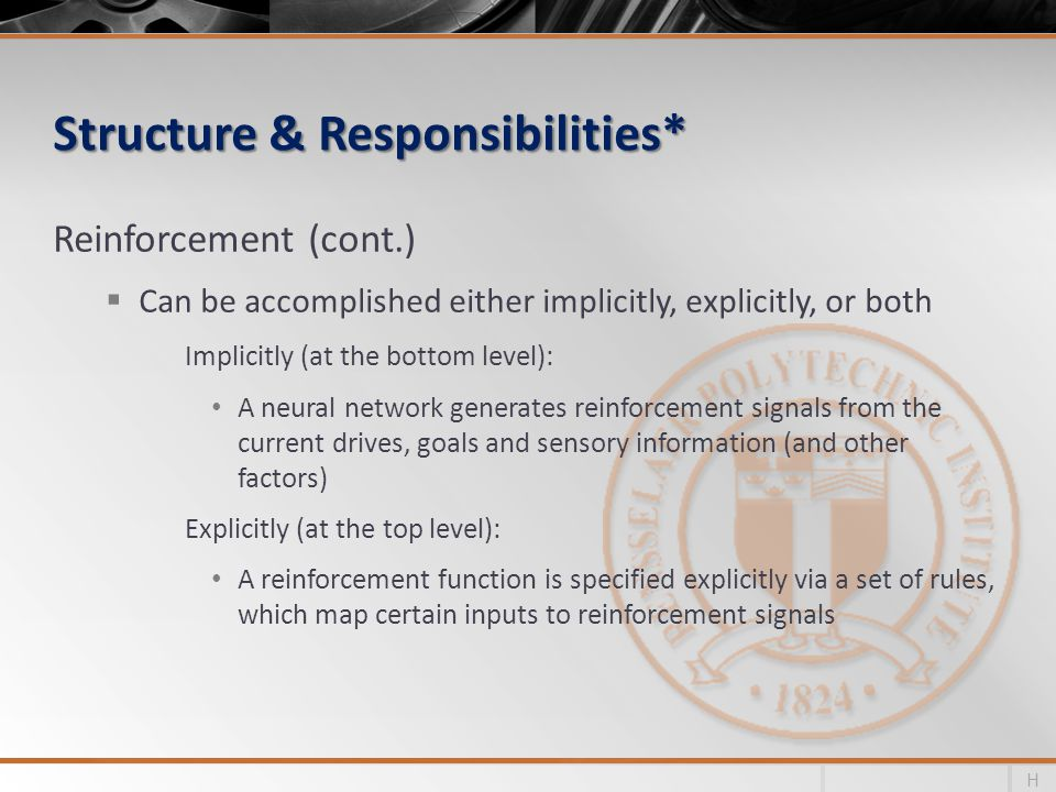 Structure & Responsibilities* Reinforcement (cont.) Can be accomplished either implicitly, explicitly, or both Implicitly (at the bottom level): A neural network generates reinforcement signals from the current drives, goals and sensory information (and other factors) Explicitly (at the top level): A reinforcement function is specified explicitly via a set of rules, which map certain inputs to reinforcement signals H
