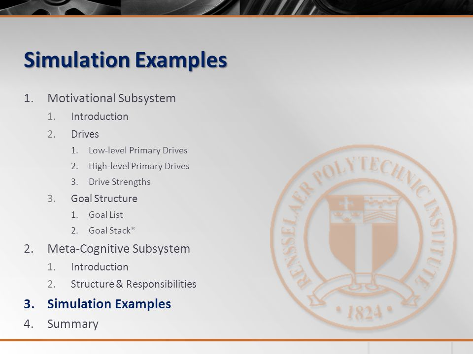 Simulation Examples 1.Motivational Subsystem 1.Introduction 2.Drives 1.Low-level Primary Drives 2.High-level Primary Drives 3.Drive Strengths 3.Goal Structure 1.Goal List 2.Goal Stack* 2.Meta-Cognitive Subsystem 1.Introduction 2.Structure & Responsibilities 3.Simulation Examples 4.Summary