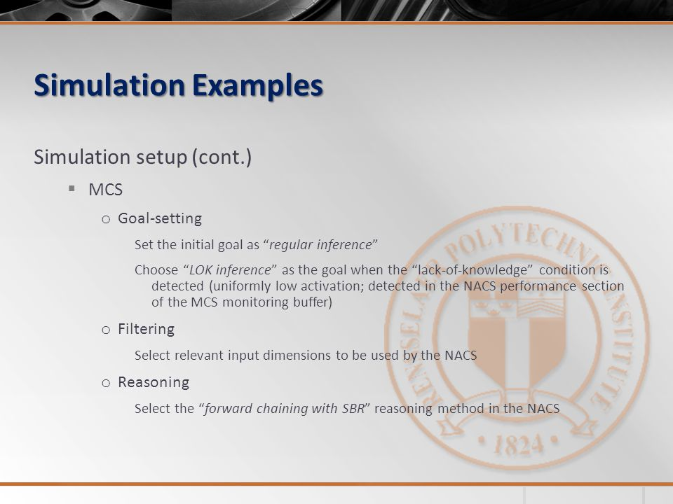 Simulation Examples Simulation setup (cont.) MCS o Goal-setting Set the initial goal as regular inference Choose LOK inference as the goal when the lack-of-knowledge condition is detected (uniformly low activation; detected in the NACS performance section of the MCS monitoring buffer) o Filtering Select relevant input dimensions to be used by the NACS o Reasoning Select the forward chaining with SBR reasoning method in the NACS