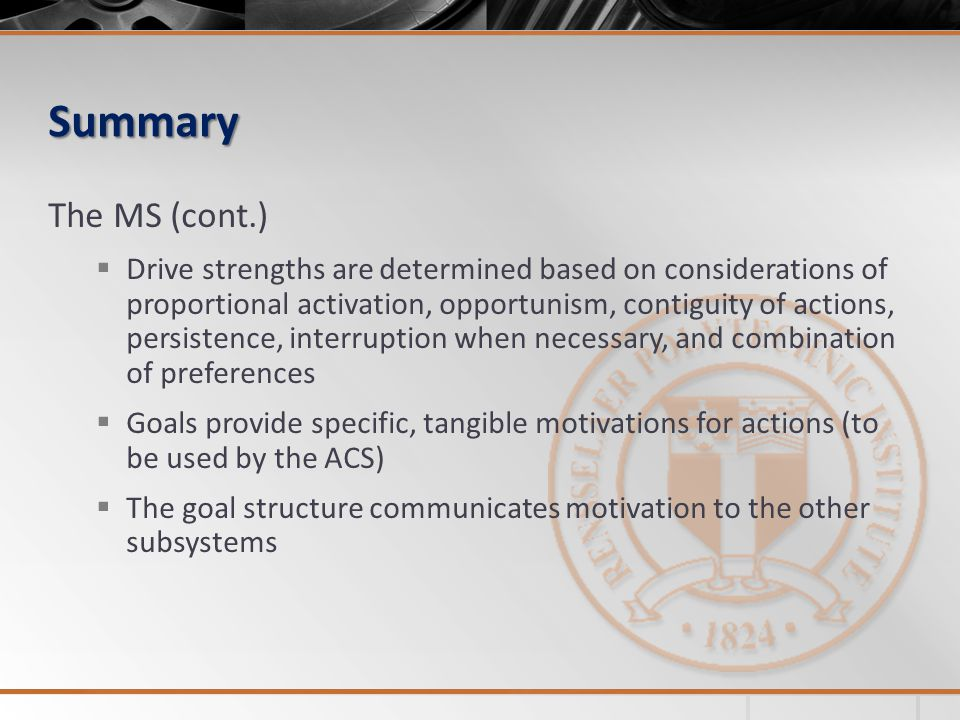 Summary The MS (cont.) Drive strengths are determined based on considerations of proportional activation, opportunism, contiguity of actions, persistence, interruption when necessary, and combination of preferences Goals provide specific, tangible motivations for actions (to be used by the ACS) The goal structure communicates motivation to the other subsystems