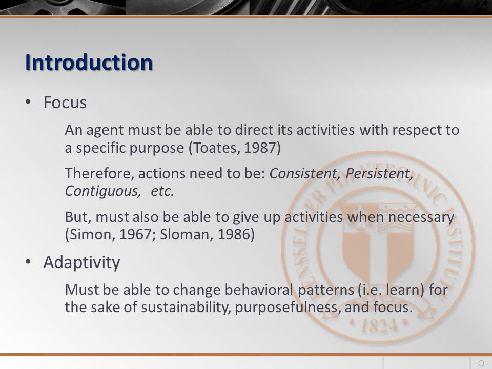 Introduction Focus An agent must be able to direct its activities with respect to a specific purpose (Toates, 1987) Therefore, actions need to be: Consistent, Persistent, Contiguous, etc.