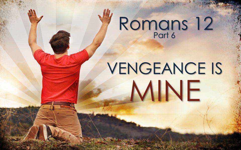 Romans 12 VENGEANCE IS Part 6 MINE
