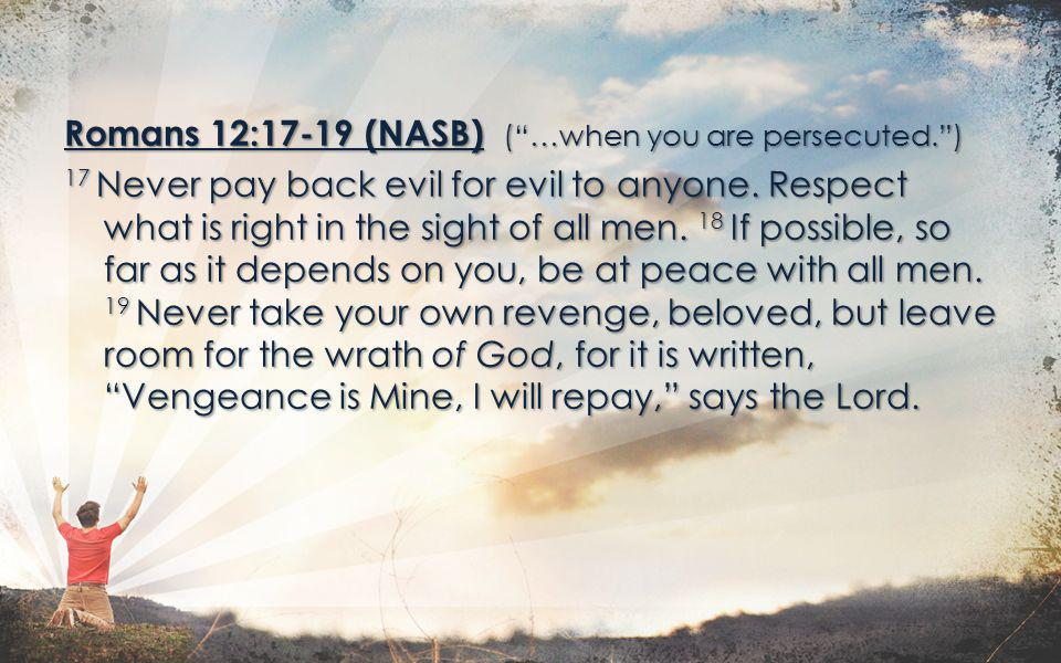 Romans 12:17-19 (NASB) (…when you are persecuted.) 17 Never pay back evil for evil to anyone. Respect what is right in the sight of all men. 18 If pos