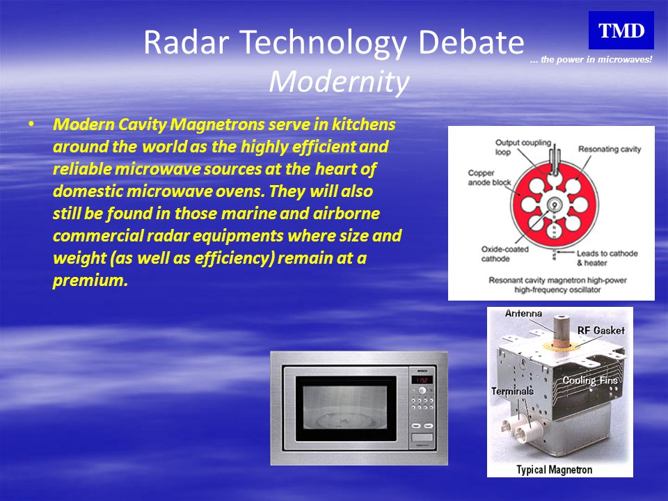 ... the power in microwaves! Radar Technology Debate Modernity Modern Cavity Magnetrons serve in kitchens around the world as the highly efficient and