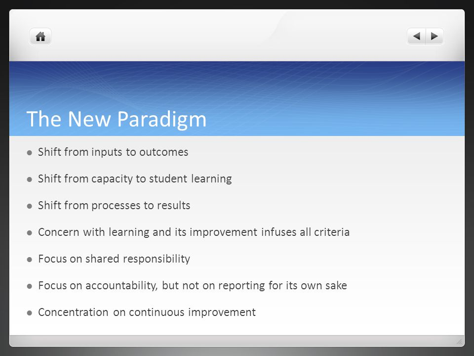 The New Paradigm Shift from inputs to outcomes Shift from capacity to student learning Shift from processes to results Concern with learning and its improvement infuses all criteria Focus on shared responsibility Focus on accountability, but not on reporting for its own sake Concentration on continuous improvement