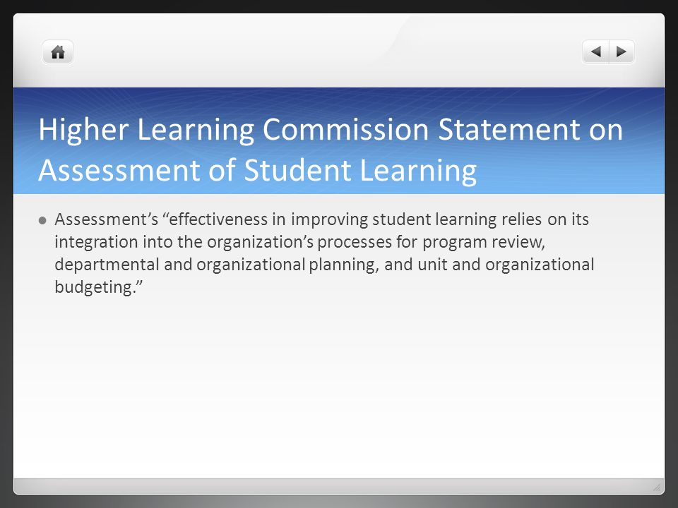 Higher Learning Commission Statement on Assessment of Student Learning Assessments effectiveness in improving student learning relies on its integration into the organizations processes for program review, departmental and organizational planning, and unit and organizational budgeting.