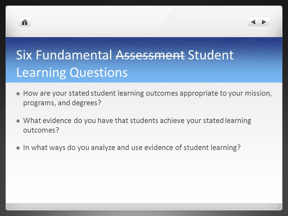 Six Fundamental Assessment Student Learning Questions How are your stated student learning outcomes appropriate to your mission, programs, and degrees