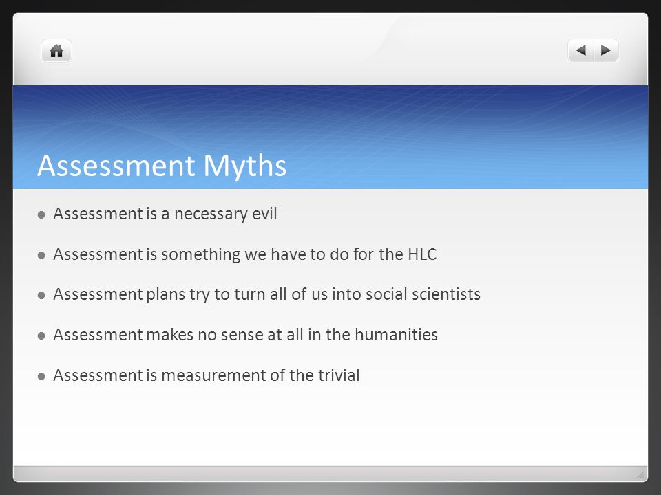 Assessment Myths Assessment is a necessary evil Assessment is something we have to do for the HLC Assessment plans try to turn all of us into social scientists Assessment makes no sense at all in the humanities Assessment is measurement of the trivial