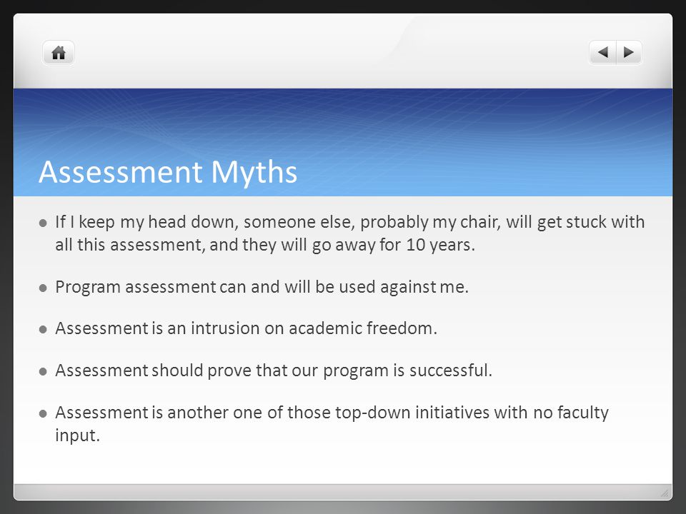 Assessment Myths If I keep my head down, someone else, probably my chair, will get stuck with all this assessment, and they will go away for 10 years.