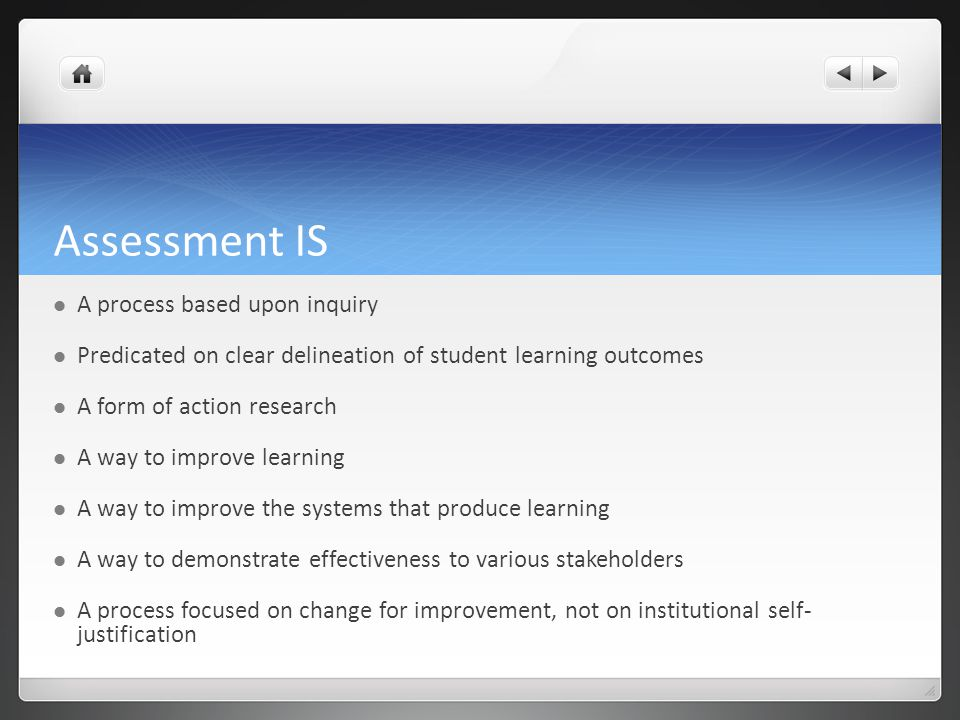 Assessment IS A process based upon inquiry Predicated on clear delineation of student learning outcomes A form of action research A way to improve learning A way to improve the systems that produce learning A way to demonstrate effectiveness to various stakeholders A process focused on change for improvement, not on institutional self- justification