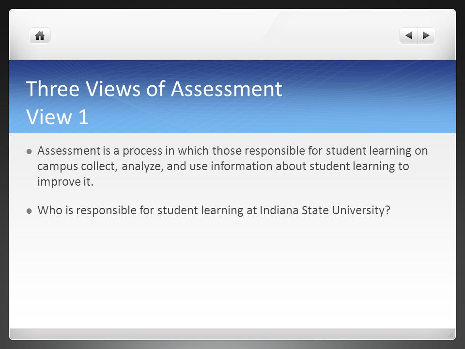 Three Views of Assessment View 1 Assessment is a process in which those responsible for student learning on campus collect, analyze, and use information about student learning to improve it.