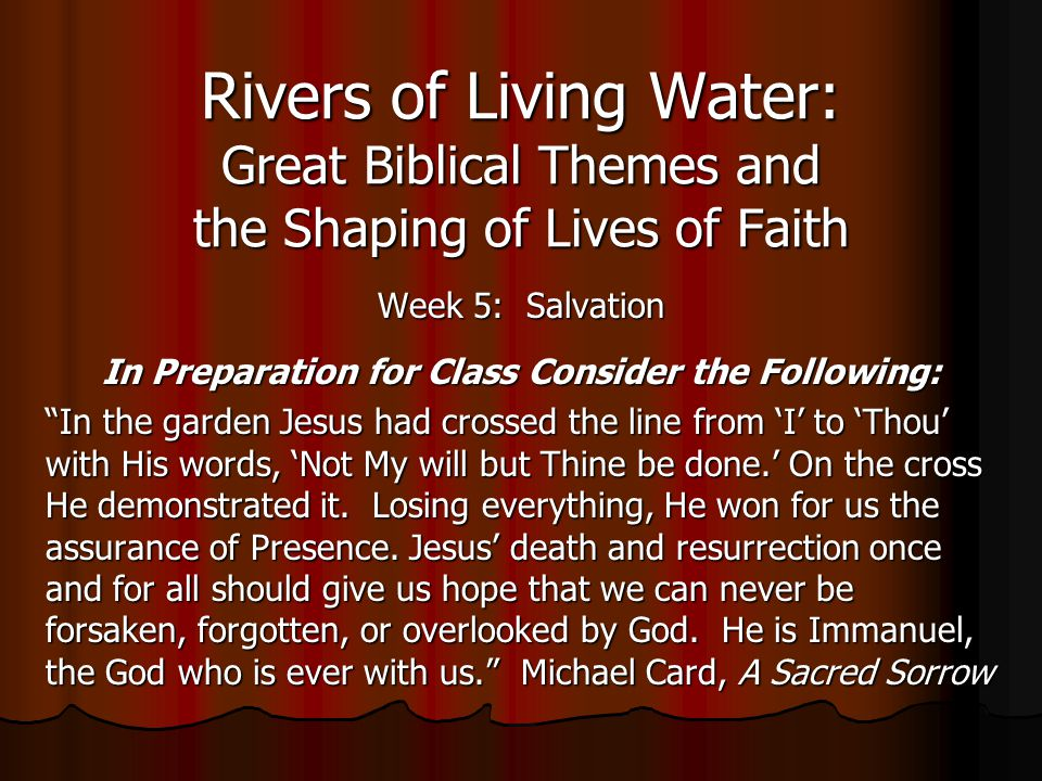 Rivers of Living Water: Great Biblical Themes and the Shaping of Lives of Faith Week 5: Salvation In Preparation for Class Consider the Following: In