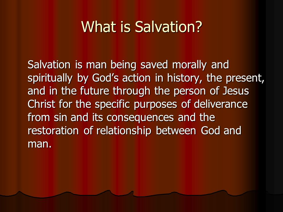 What is Salvation? Salvation is man being saved morally and spiritually by Gods action in history, the present, and in the future through the person o