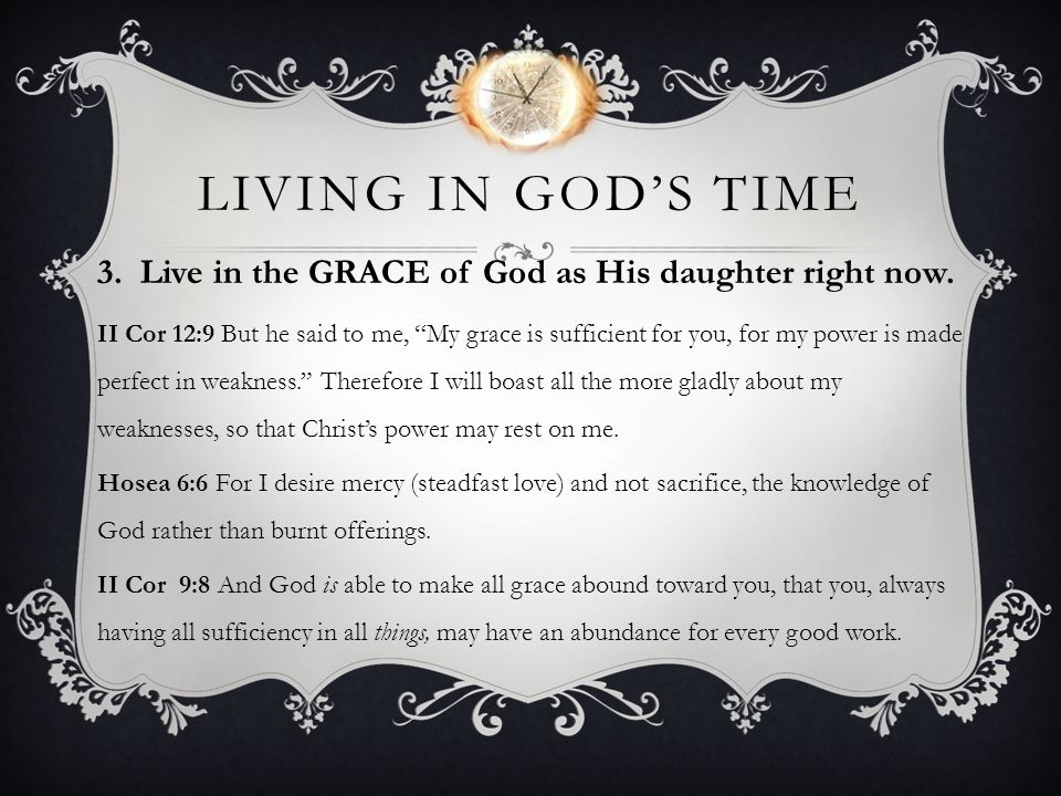 LIVING IN GODS TIME 3. Live in the GRACE of God as His daughter right now. II Cor 12:9 But he said to me, My grace is sufficient for you, for my power