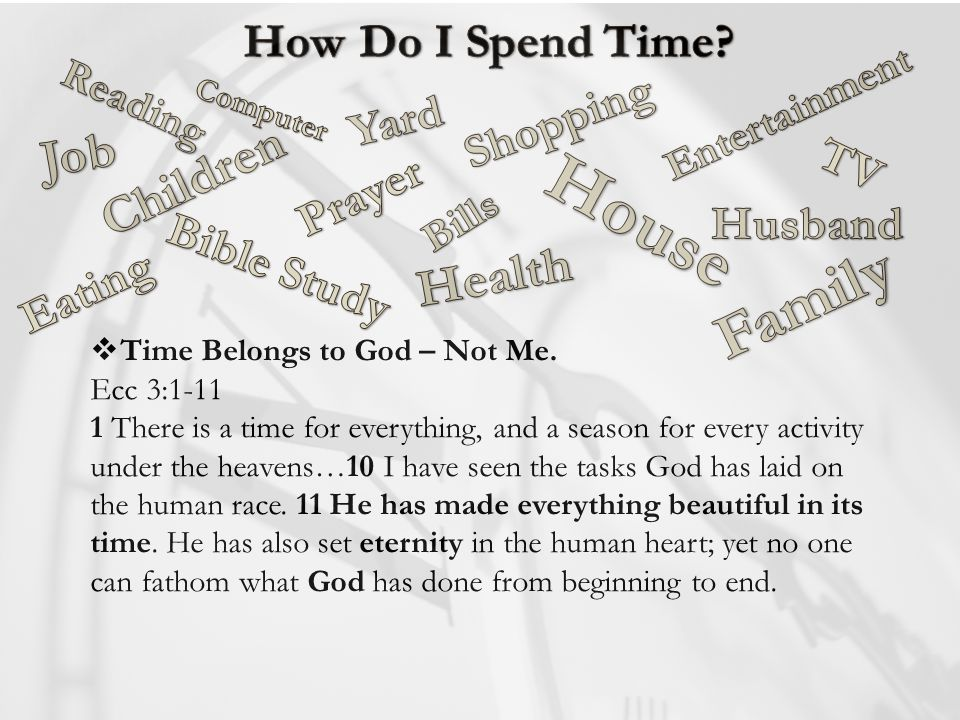 Time Belongs to God – Not Me. Ecc 3:1-11 1 There is a time for everything, and a season for every activity under the heavens…10 I have seen the tasks