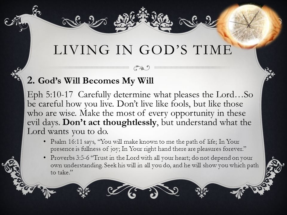 LIVING IN GODS TIME 2. Gods Will Becomes My Will Eph 5:10-17 Carefully determine what pleases the Lord…So be careful how you live. Dont live like fool