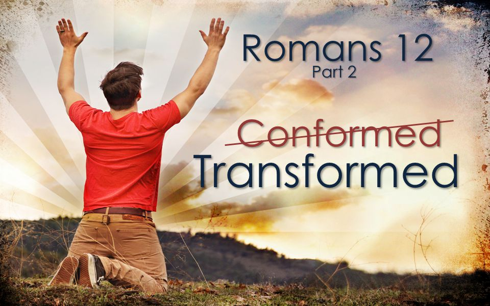 Transformed Conformed And so, dear brothers and sisters, I plead with you to give your bodies to God because of all he has done for you.