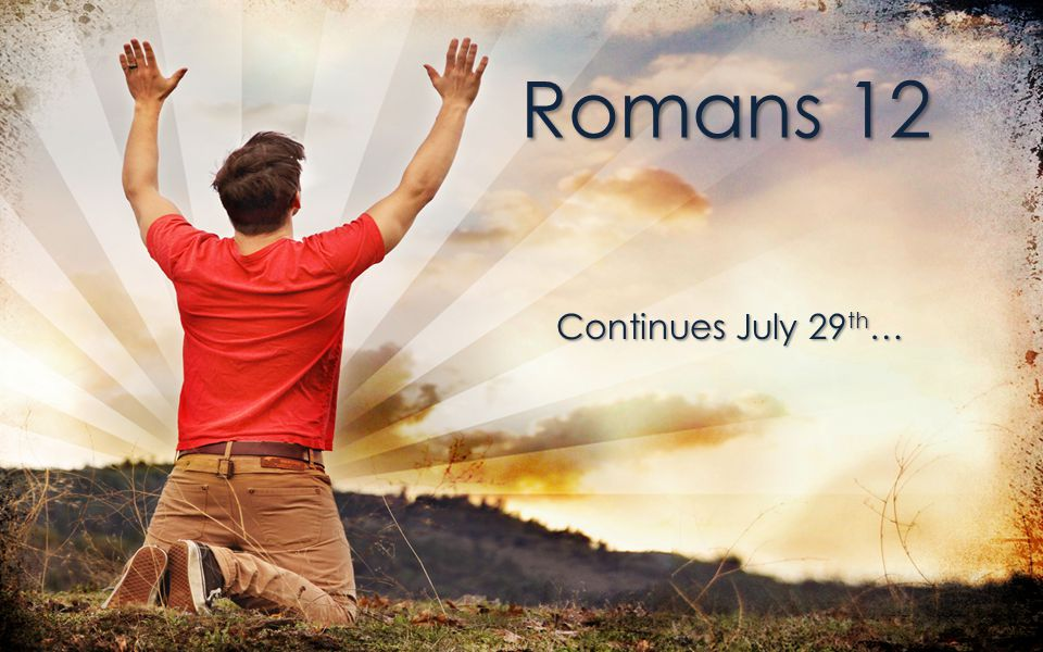 Romans 12 Continues July 29 th …