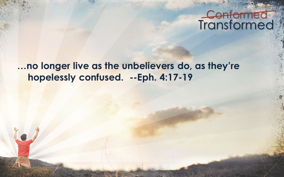 Transformed Conformed … that since youve heard about Jesus and learned the truth, to throw away your former way of living which has been corrupted by lust and deception.