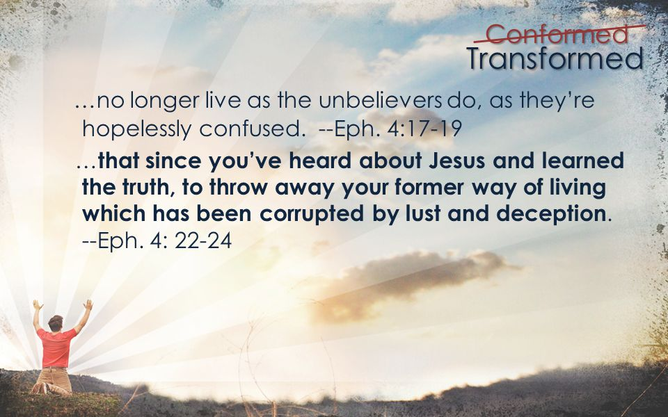 Transformed Conformed …no longer live as the unbelievers do, as theyre hopelessly confused.
