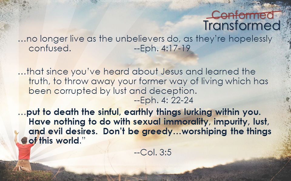 Transformed Conformed Dont slip back into your old ways of living to satisfy your own desires.