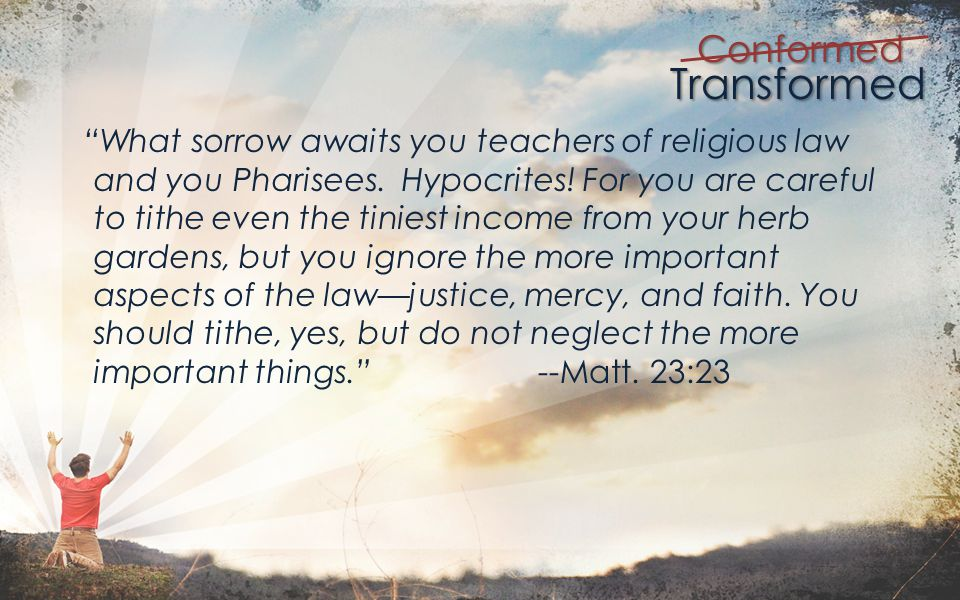 Transformed Conformed What sorrow awaits you teachers of religious law and you Pharisees.