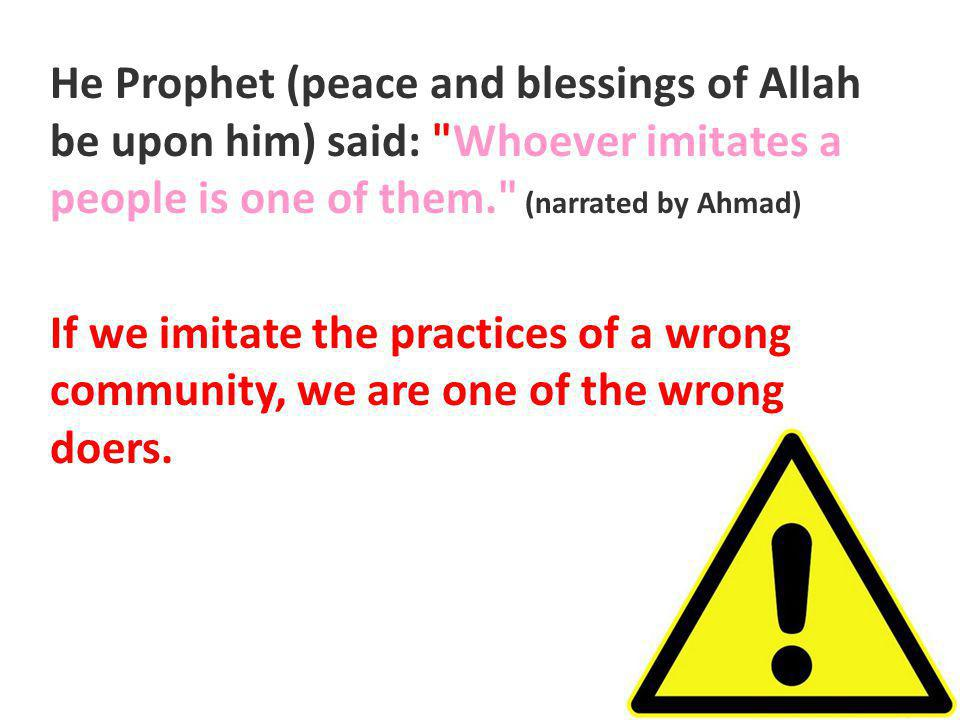 He Prophet (peace and blessings of Allah be upon him) said: Whoever imitates a people is one of them. (narrated by Ahmad) If we imitate the practices of a wrong community, we are one of the wrong doers.