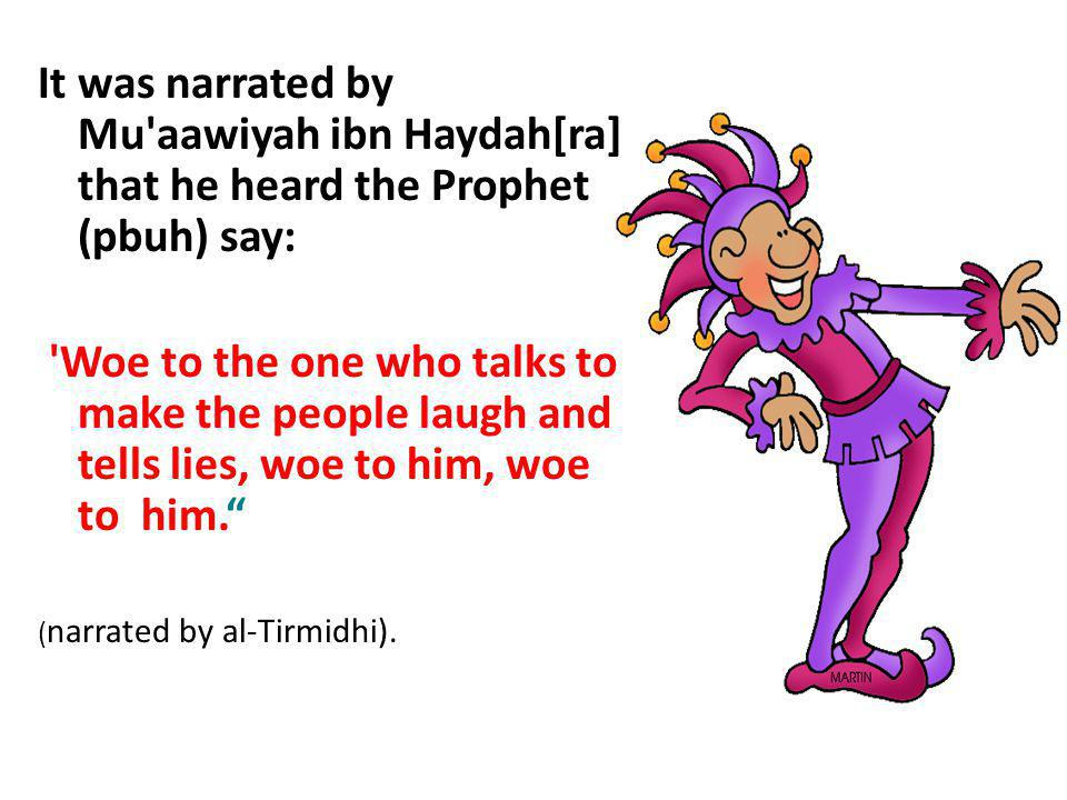 It was narrated by Mu'aawiyah ibn Haydah[ra] that he heard the Prophet (pbuh) say: 'Woe to the one who talks to make the people laugh and tells lies,